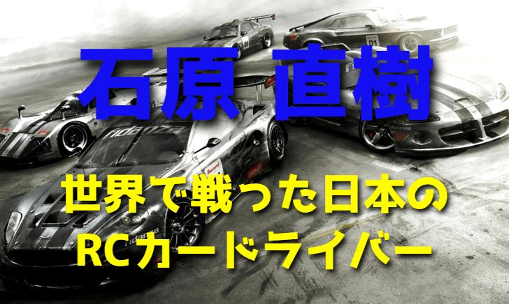 石原直樹~世界で戦った日本のRCカードライバー~