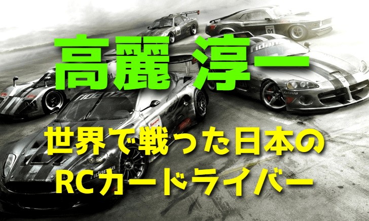 高麗淳一~世界で戦った日本のRCカードライバー