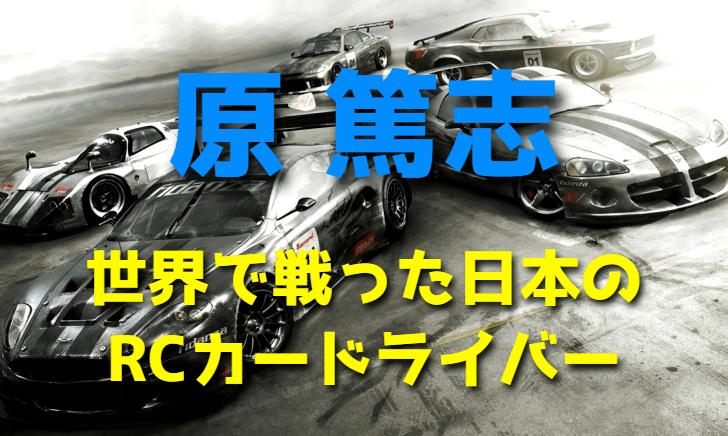 原篤志~世界で戦った日本のRCカードライバー~