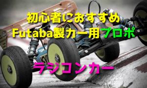 ラジコンカー初心者におすすめなFutaba製カー用プロポ【最新版】