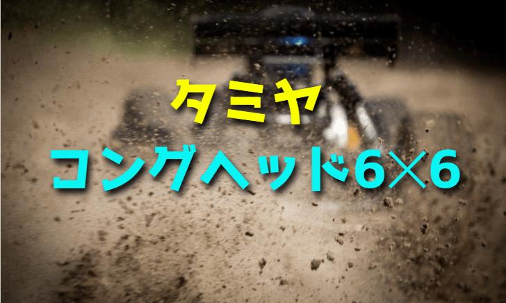 【6WDのRCカー】タミヤ コングヘッド6×6をレビュー