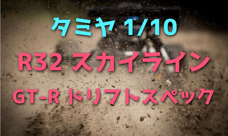 【タミヤ1/10RCカー】R32型スカイラインGT-R ドリフトスペックをレビュー